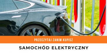Przeczytaj to, zanim kupisz samochód elektryczny! Poradnik
